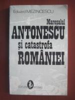 Eduard Mezincescu - Maresalul Antonescu si catastrofa Romaniei