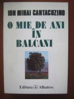 Ion Mihai Cantacuzino - O mie de ani in Balcani. O cronica a cantacuzinilor in valtoarea secolelor