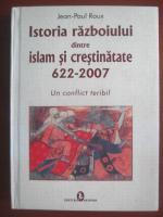 Anticariat: Jean-Paul Roux - Istoria razboiului dintre islam si crestinitate 622-2007