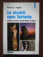 Robert D. Kaplan - La rasarit spre Tartaria