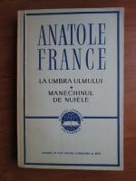 Anticariat: Anatole France - La umbra ulmului. Manechinul de nuiele