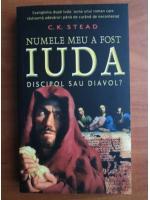 C. K. Stead - Numele meu a fost Iuda, discipol sau diavol?