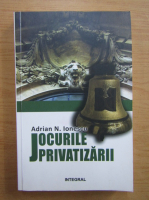 Adrian Ionescu - Jocurile privatizarii