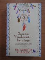 Alberto Villoldo - Saman, vindecator, intelept. Cum sa te vindeci si cum sa ii vindeci pe ceilalti folosind medicina energetica a amerindienilor
