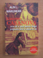 Alin L. Marginean - Giacomo Casanova. Arta de a pasi mereu langa prapastie fara a cadea in ea