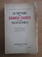 Anticariat: Joseph Delmont - La capture des grands fauves et des pachydermes
