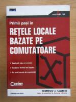 Anticariat: Matthew Castelli - Primii pasi in retele locale bazate pe comutatoare