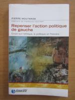 Anticariat: Pierre Mouterde - Repenser l'action politique de gauche. Essai sur l'ethique, la politique et l'histoire