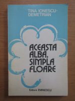 Anticariat: Tina Ionescu Demetrian - Aceasta alba, simpla floare