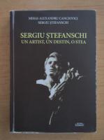 Anticariat: Mihai Alexandru Canciovici - Sergiu Stefanschi. Un artist, un destin, o stea