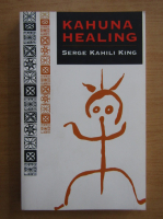 Anticariat: Serge Kahili King - Kahuna Healing