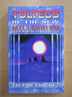Anticariat: Victor Sanchez - Toltecs of the New Millennium