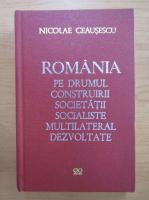 Nicolae Ceausescu - Romania pe drumul construirii societatii socialiste multilateral dezvoltate (volumul 22)