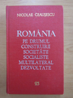 Nicolae Ceausescu - Romania pe drumul construirii societatii socialiste multilateral dezvoltate (volumul 23)