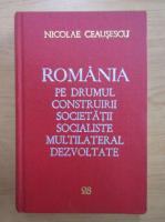 Nicolae Ceausescu - Romania pe drumul construirii societatii socialiste multilateral dezvoltate (volumul 28)