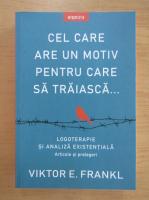 Viktor E. Frankl - Cel care are un motiv pentru care sa traiasca. Logoterapie si analiza existentiala