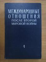 Anticariat: Relatii internationale dupa al Doilea Razboi Mondial, 1945-1949 (volumul 1)