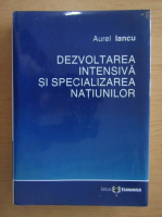 Anticariat: Aurel Iancu - Dezvoltarea intensiva si specializarea natiunilor