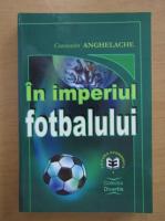 Anticariat: Constantin Anghelache - In imperiul fotbalului