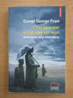 Anticariat: Cornel George Popa - Cei care mor si cei care vor muri. Aventurile unui bibliotecar