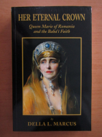Anticariat: Della L. Marcus - Her Eternal Crown. Queen Marie of Romania and the Baha'i Faith