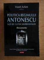 Anticariat: Viorel Achim - Politica regimului Antonescu fata de cultele neoprotestante