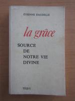 Anticariat: Etienne Daudille - La grace source de notre vie divine