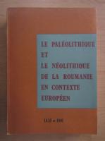 Anticariat: Le Paleolithique et le Neolithique de la Roumanie en contexte europeen