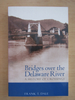 Anticariat: Frank T. Dale - Bridges over the Delaware River. A history of crossings