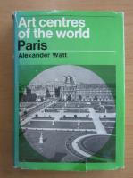 Anticariat: Alexander Watt - Art Centres of the World Paris