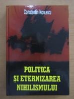 Anticariat: Constantin Niculescu - Politica si eternizarea nihilismului