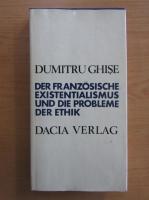 Anticariat: Dumitru Ghise - Der Franzosische Existentialismus und die Probleme der Ethik