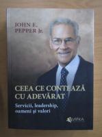 Anticariat: John E. Pepper Jr. - Ceea ce conteaza cu adevarat. Servicii, leadership, oameni si valori