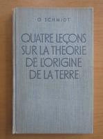 Anticariat: O. Schmidt - Quatre lecons sur la theorie de l'origine de la Terre