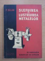 Anticariat: Petre Balan - Slefuirea si lustruirea metalelor