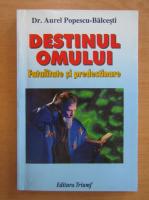 Anticariat: Aurel Popescu Balcesti - Destinul omului. Fatalitate si predestinare