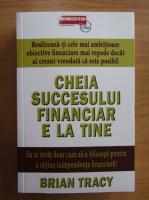 Brian Tracy - Cheia succesului financiar e la tine