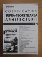 Cosmin Caciuc - Supra-teoretizarea arhitecturii
