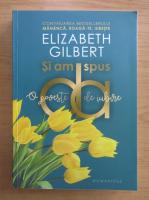 Elizabeth Gilbert - Si am spus da. O poveste de iubire