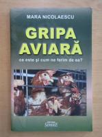 Anticariat: Mara Nicolaescu - Gripa aviara. Ce este si cum ne ferim de ea?