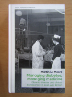 Anticariat: Martin D. Moore - Managing Diabetes, Managing Medicine. Chronic Disease and Clinical Bureaucracy in Post-War Britain