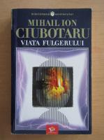 Anticariat: Mihail Ion Ciubotaru - Viata fulgerului
