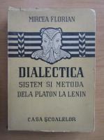 Mircea Florian - Dialectica, sistem si metoda dela Platon la Lenin