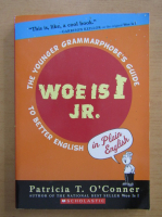 Patricia T. OConner - Woe is I Jr. The Younger Grammarphobe's Guide To Better English