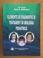 Anticariat: Radu N. Balanescu - Elemente de diagnostic si tratament in urologia pediatrica