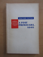 Anticariat: Walther Victor - A fost primavara... 1848