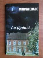 Mircea Eliade - La tiganci