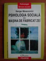 Anticariat: Serge Moscovici - Psihologia sociala sau masina de fabricat zei
