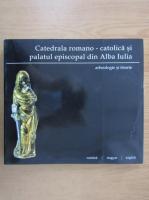 Anticariat: Catedrala romano-catolica si palatul episcopal din Alba Iulia. Arheologie si istorie
