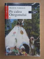 Anticariat: Francis Parkman - Pe calea Oregonului (volumul 1)